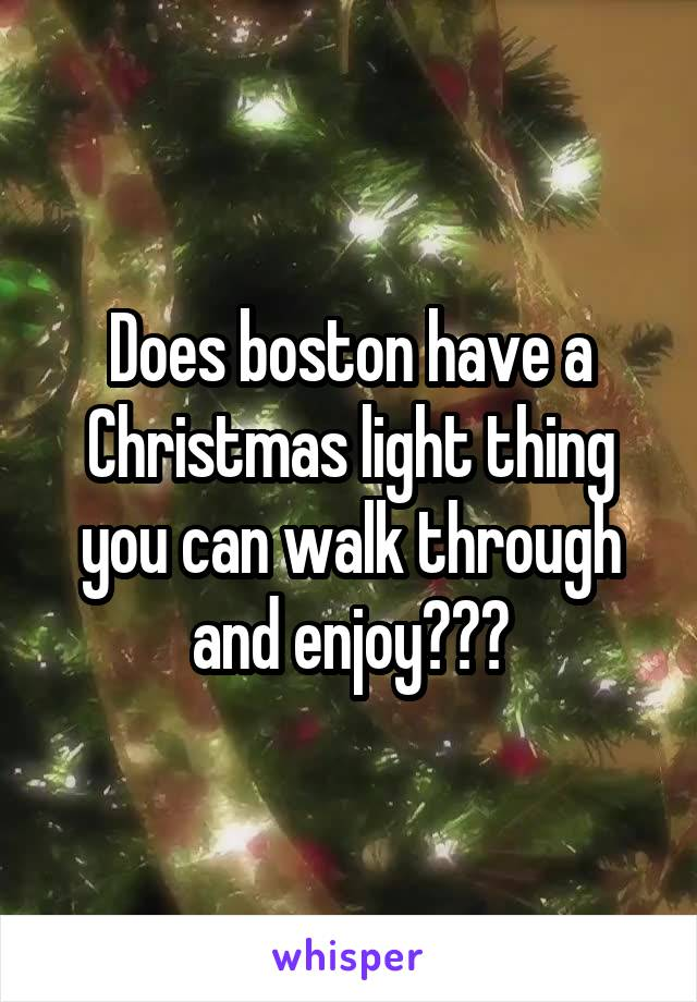 Does boston have a Christmas light thing you can walk through and enjoy???
