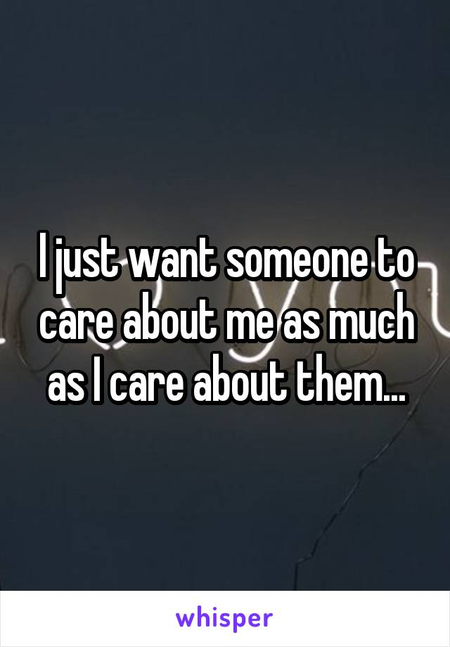 I just want someone to care about me as much as I care about them...