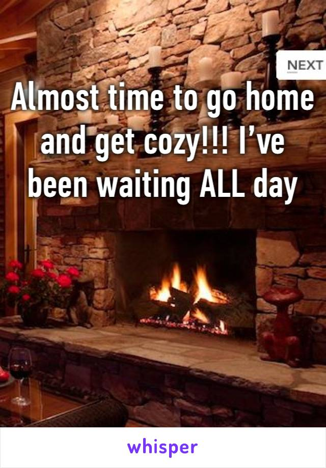 Almost time to go home and get cozy!!! I've been waiting ALL day