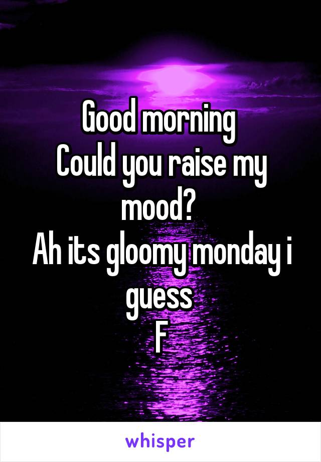 Good morning  Could you raise my mood?  Ah its gloomy monday i guess  F