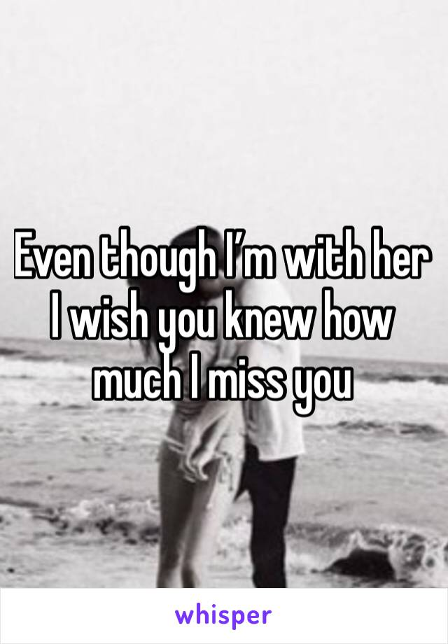 Even though I'm with her I wish you knew how much I miss you
