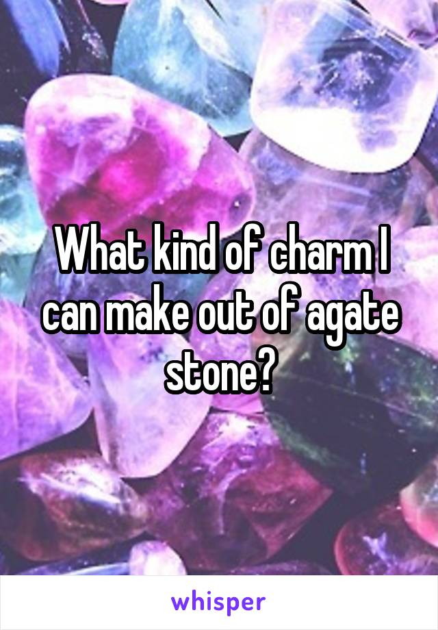 What kind of charm I can make out of agate stone?