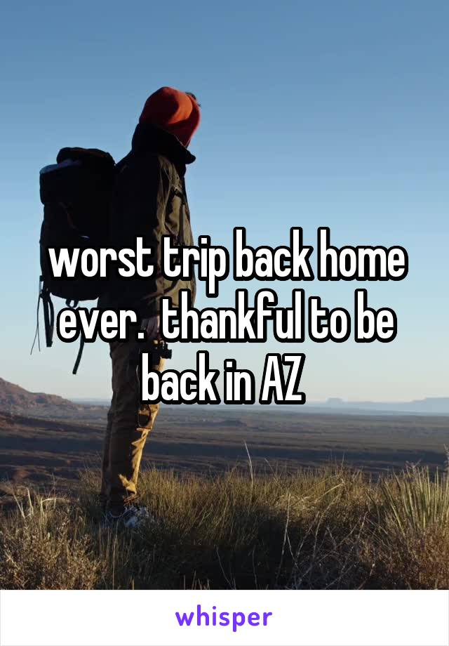worst trip back home ever.  thankful to be back in AZ