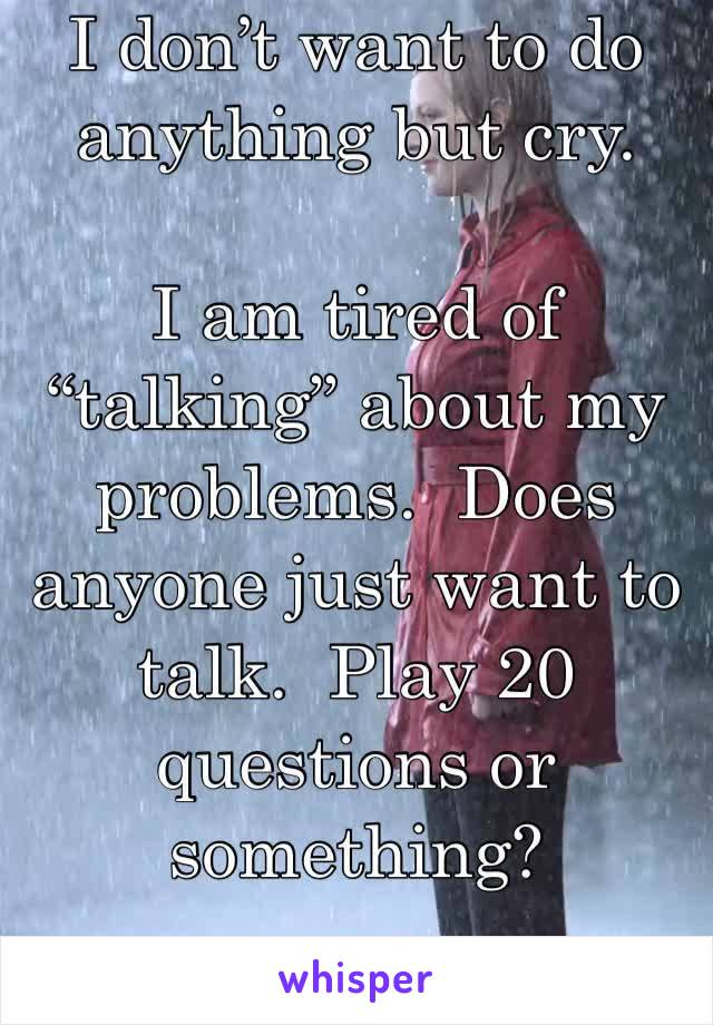 "I don't want to do anything but cry.  I am tired of ""talking"" about my problems.  Does anyone just want to talk.  Play 20 questions or something?"
