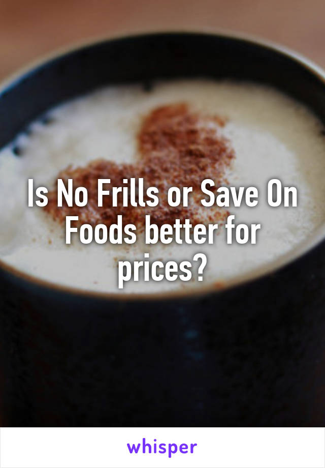 Is No Frills or Save On Foods better for prices?