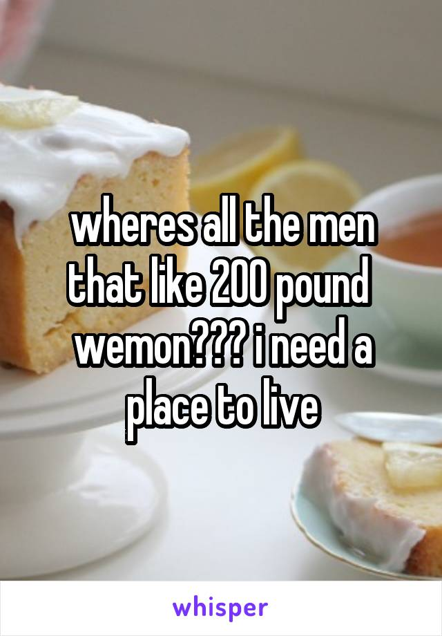 wheres all the men that like 200 pound  wemon??? i need a place to live