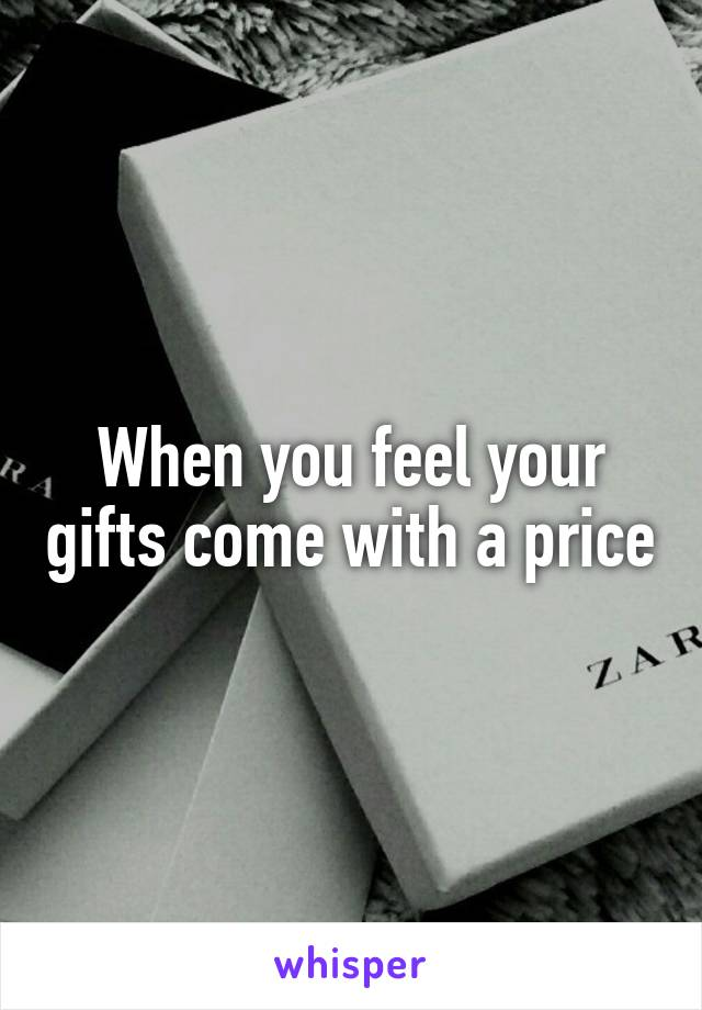 When you feel your gifts come with a price