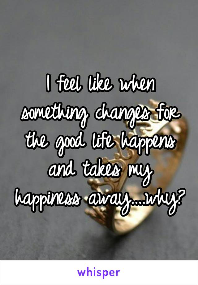 I feel like when something changes for the good life happens and takes my happiness away....why?