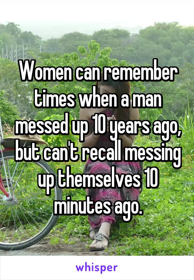 Women can remember times when a man messed up 10 years ago, but can't recall messing up themselves 10 minutes ago.