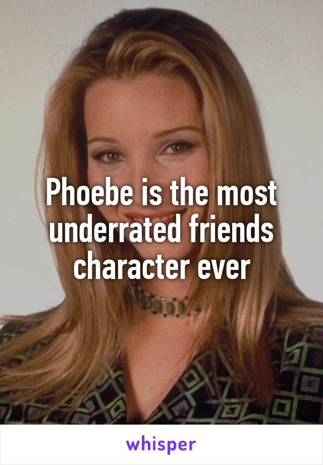 Phoebe is the most underrated friends character ever