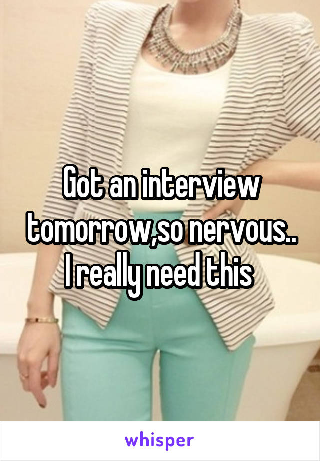 Got an interview tomorrow,so nervous.. I really need this