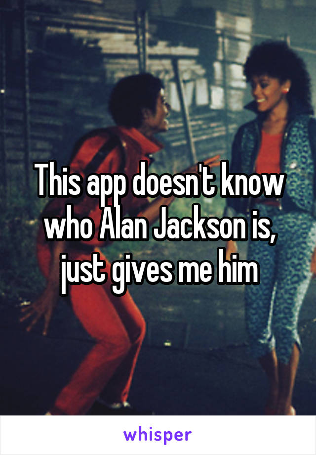 This app doesn't know who Alan Jackson is, just gives me him