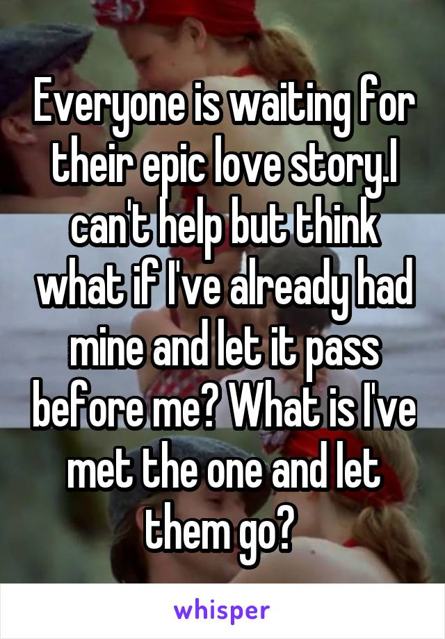 Everyone is waiting for their epic love story.I can't help but think what if I've already had mine and let it pass before me? What is I've met the one and let them go?
