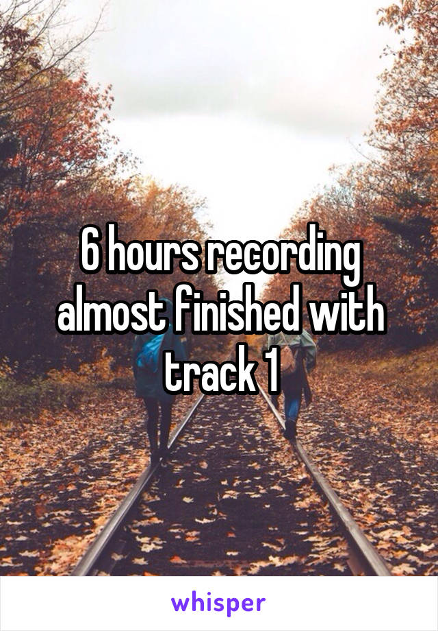 6 hours recording almost finished with track 1