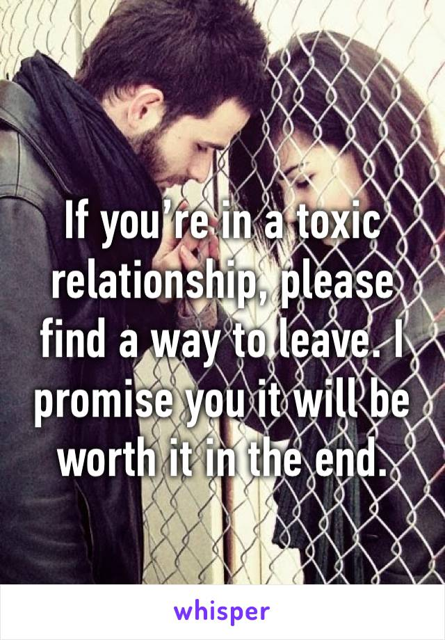 If you're in a toxic relationship, please find a way to leave. I promise you it will be worth it in the end.