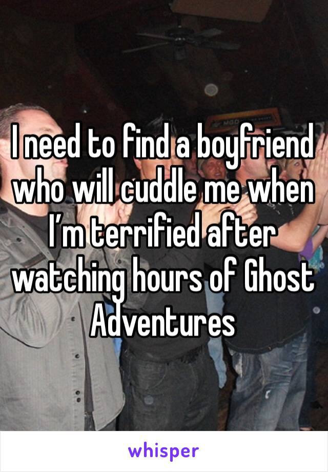 I need to find a boyfriend who will cuddle me when I'm terrified after watching hours of Ghost Adventures