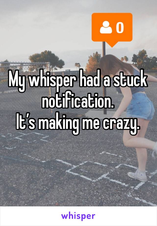 My whisper had a stuck notification. It's making me crazy.