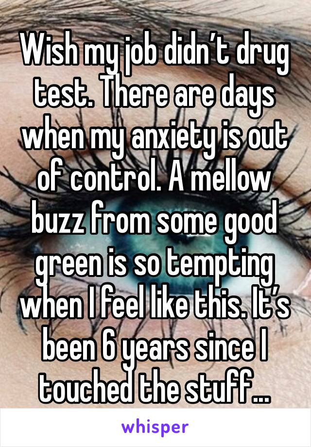 Wish my job didn't drug test. There are days when my anxiety is out of control. A mellow buzz from some good green is so tempting when I feel like this. It's been 6 years since I touched the stuff...