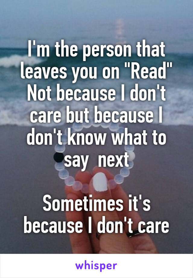 "I'm the person that leaves you on ""Read"" Not because I don't care but because I don't know what to say  next  Sometimes it's because I don't care"