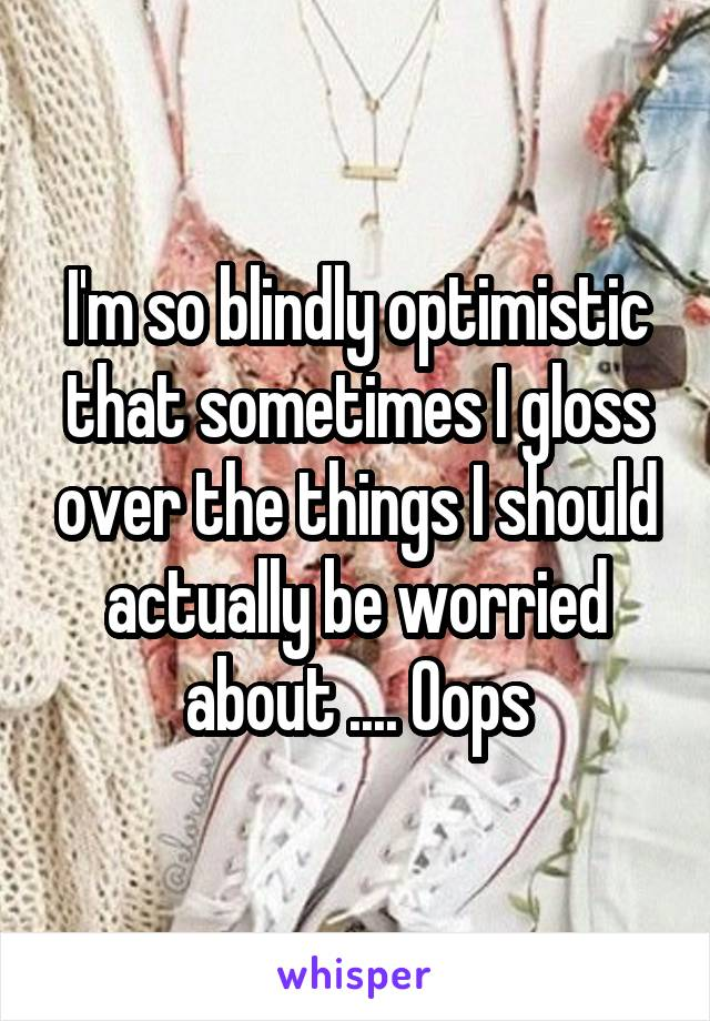 I'm so blindly optimistic that sometimes I gloss over the things I should actually be worried about .... Oops