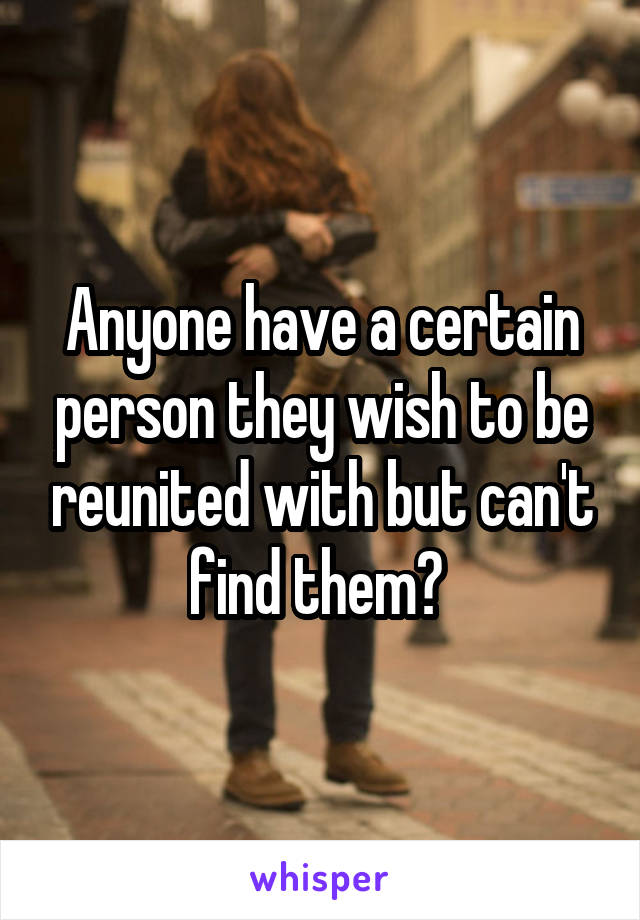 Anyone have a certain person they wish to be reunited with but can't find them?