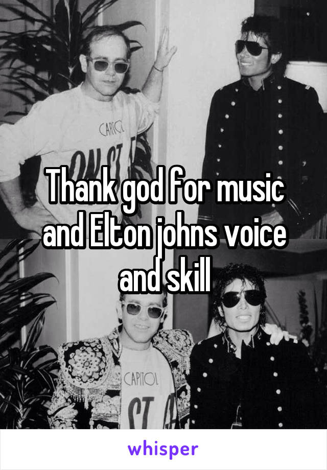 Thank god for music and Elton johns voice and skill
