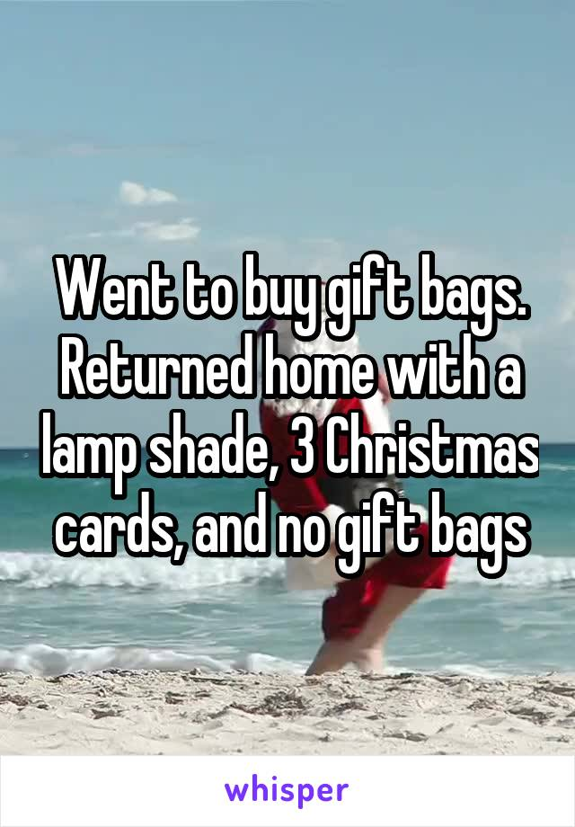 Went to buy gift bags. Returned home with a lamp shade, 3 Christmas cards, and no gift bags
