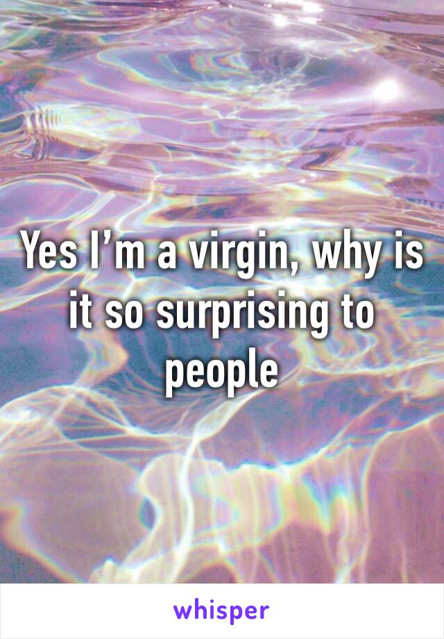 Yes I'm a virgin, why is it so surprising to people