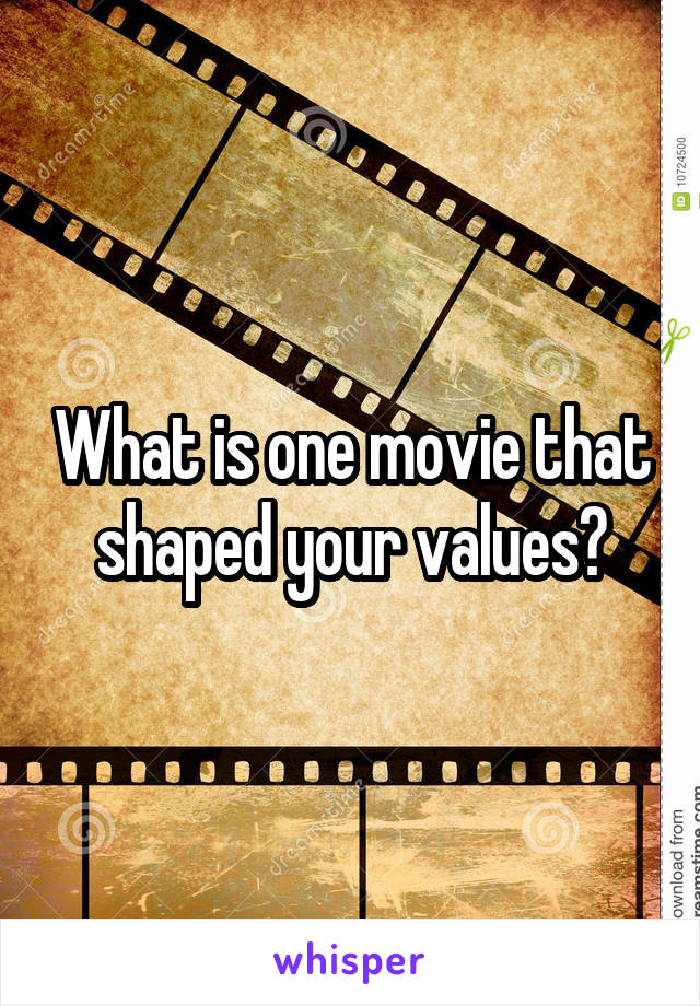 What is one movie that shaped your values?