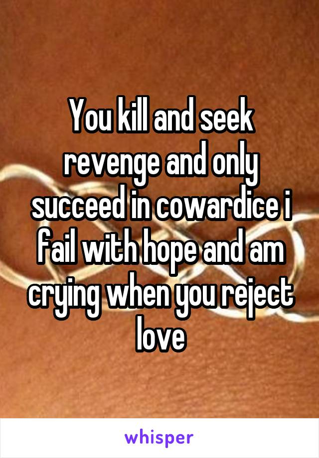You kill and seek revenge and only succeed in cowardice i fail with hope and am crying when you reject love