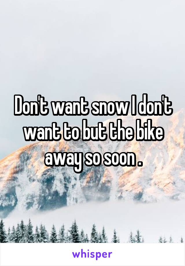 Don't want snow I don't want to but the bike away so soon .