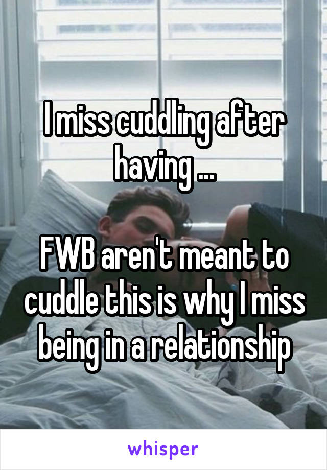 I miss cuddling after having ...  FWB aren't meant to cuddle this is why I miss being in a relationship