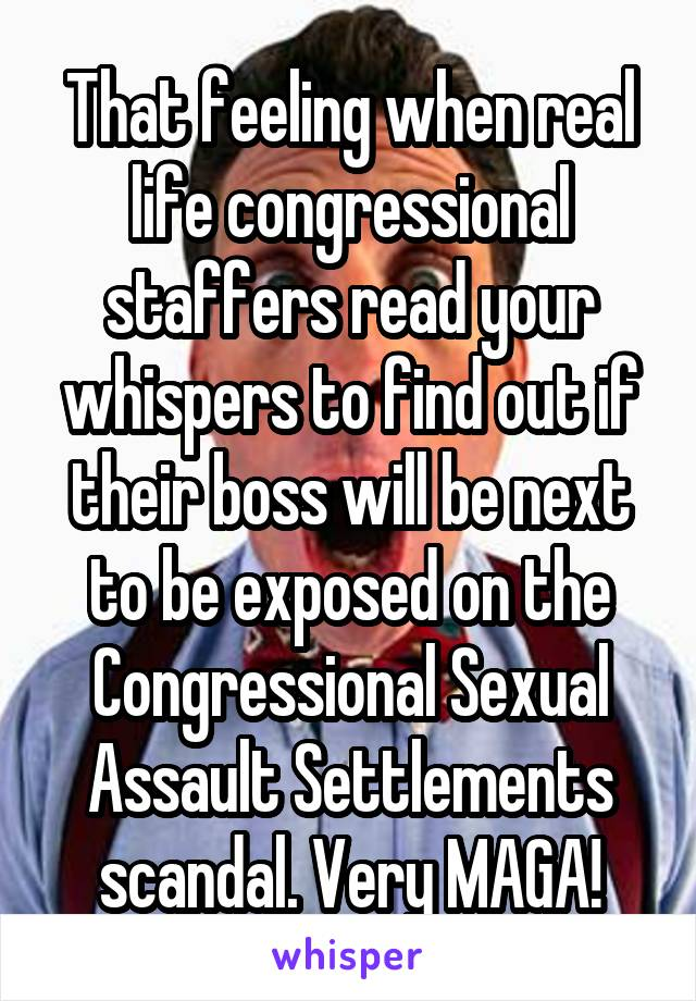 That feeling when real life congressional staffers read your whispers to find out if their boss will be next to be exposed on the Congressional Sexual Assault Settlements scandal. Very MAGA!
