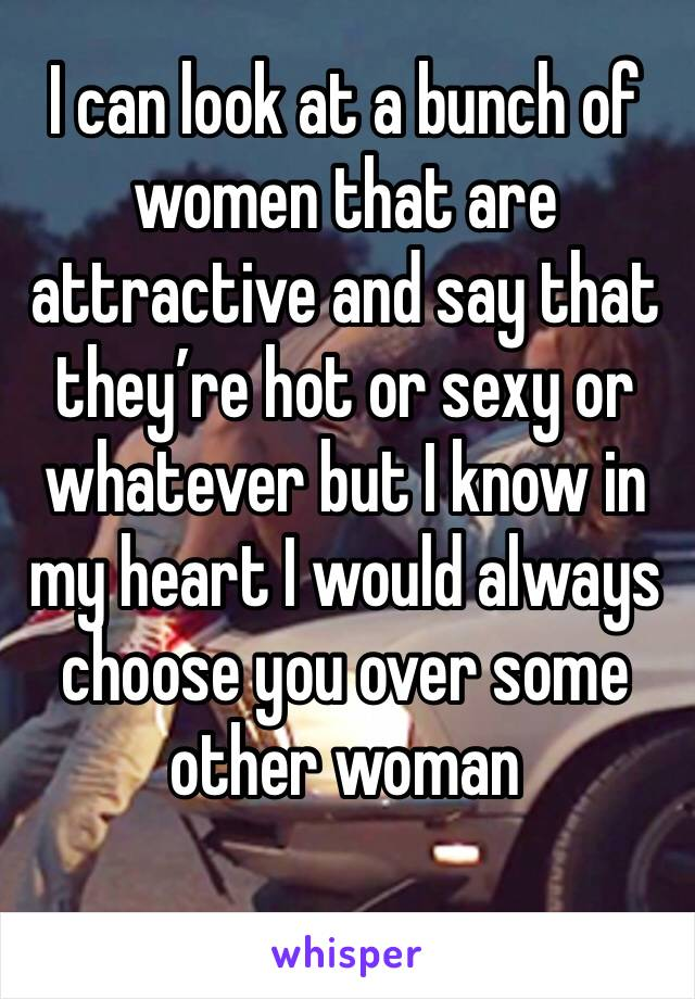 I can look at a bunch of women that are attractive and say that they're hot or sexy or whatever but I know in my heart I would always choose you over some other woman