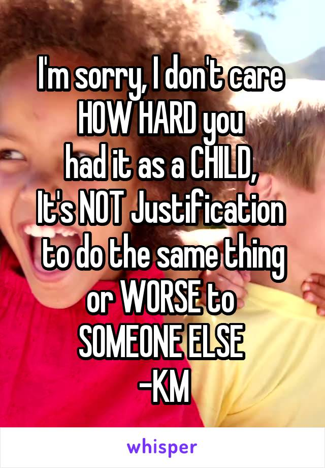 I'm sorry, I don't care  HOW HARD you  had it as a CHILD,  It's NOT Justification  to do the same thing or WORSE to  SOMEONE ELSE  -KM
