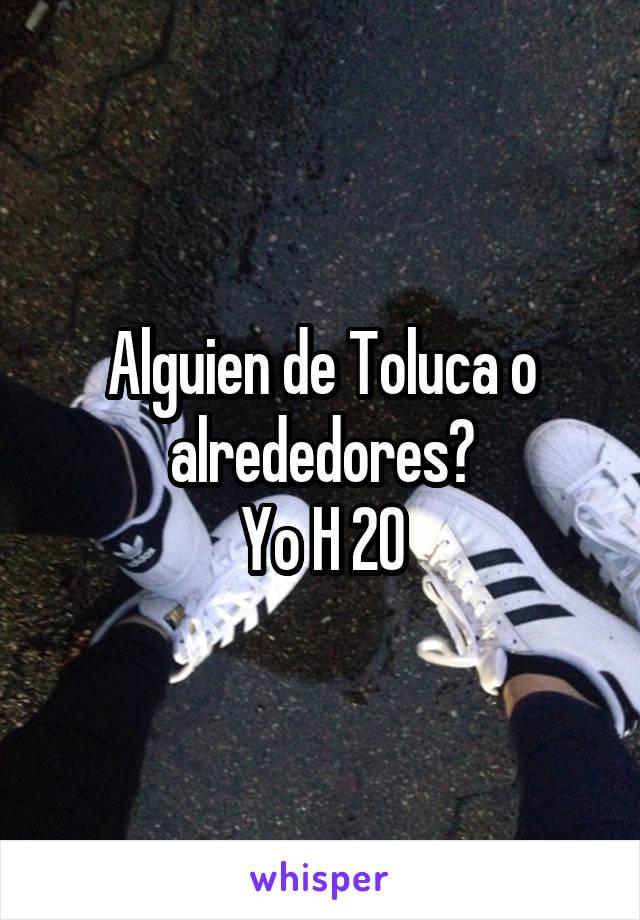 Alguien de Toluca o alrededores? Yo H 20