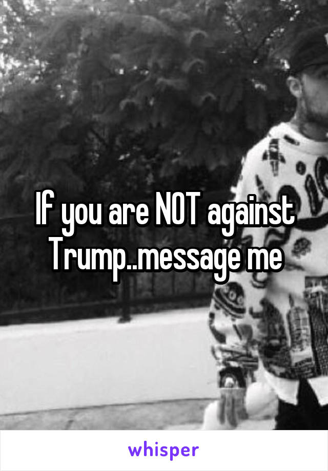 If you are NOT against Trump..message me