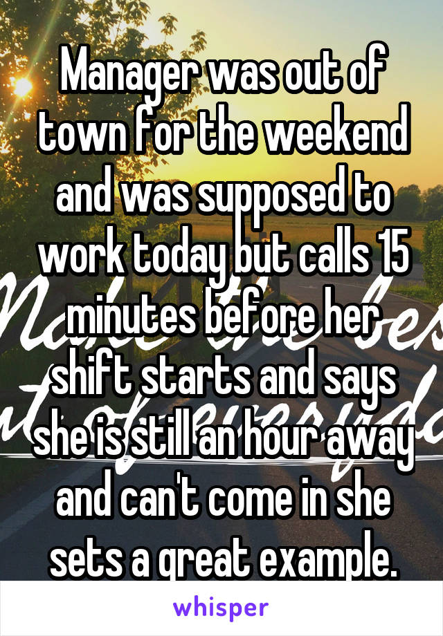 Manager was out of town for the weekend and was supposed to work today but calls 15 minutes before her shift starts and says she is still an hour away and can't come in she sets a great example.