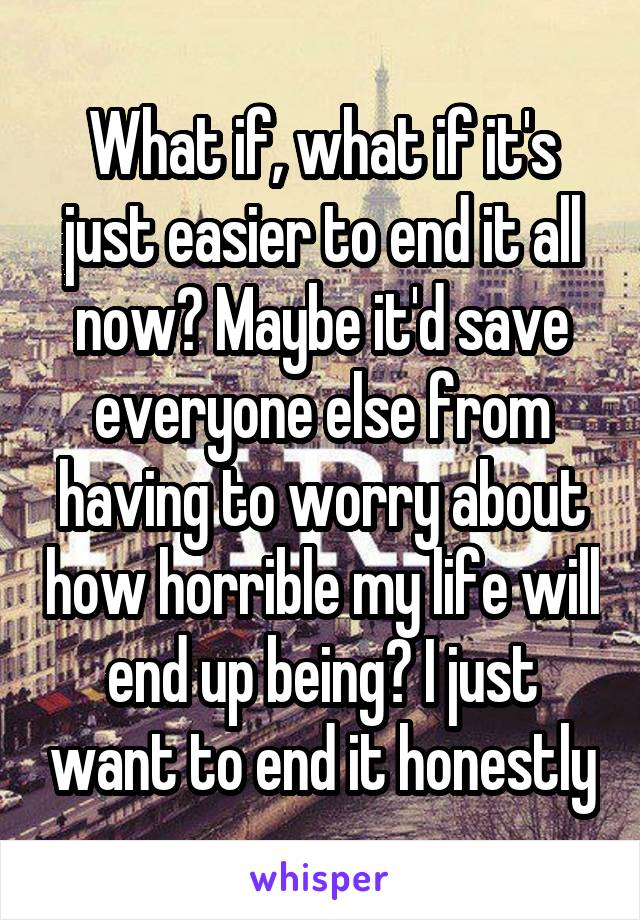 What if, what if it's just easier to end it all now? Maybe it'd save everyone else from having to worry about how horrible my life will end up being? I just want to end it honestly