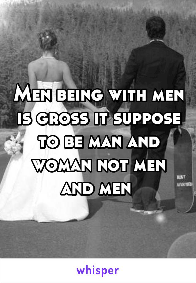 Men being with men is gross it suppose to be man and woman not men and men