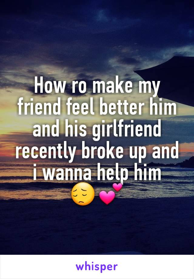 How ro make my friend feel better him and his girlfriend recently broke up and i wanna help him   😔💕