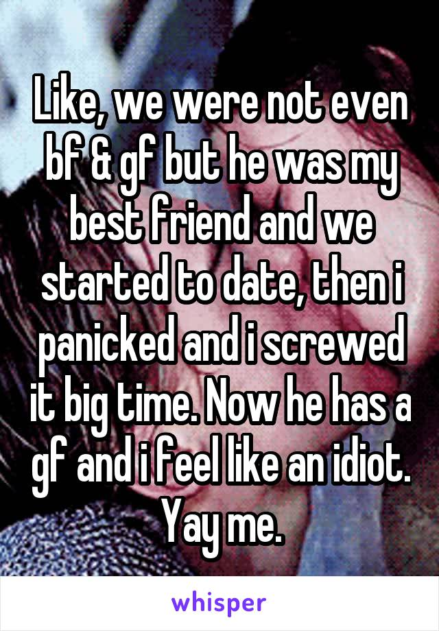 Like, we were not even bf & gf but he was my best friend and we started to date, then i panicked and i screwed it big time. Now he has a gf and i feel like an idiot. Yay me.