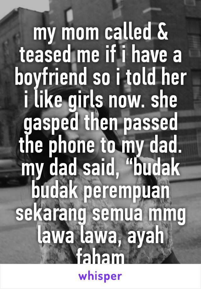 "my mom called & teased me if i have a boyfriend so i told her i like girls now. she gasped then passed the phone to my dad. my dad said, ""budak budak perempuan sekarang semua mmg lawa lawa, ayah faham"