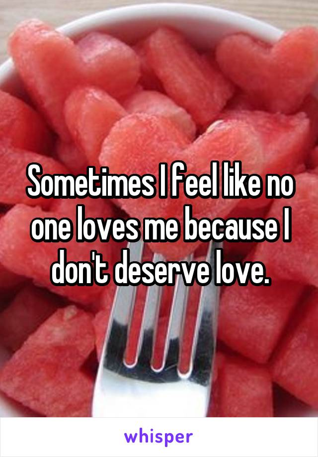 Sometimes I feel like no one loves me because I don't deserve love.