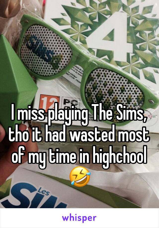 I miss playing The Sims, tho it had wasted most of my time in highchool 🤣
