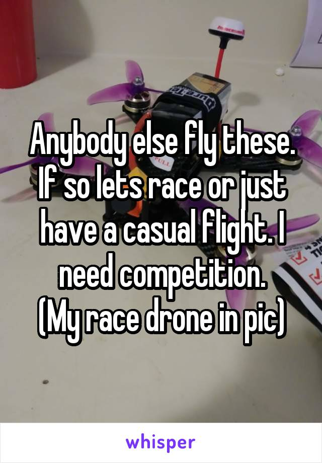 Anybody else fly these. If so lets race or just have a casual flight. I need competition. (My race drone in pic)