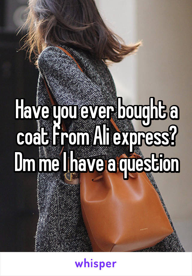 Have you ever bought a coat from Ali express? Dm me I have a question