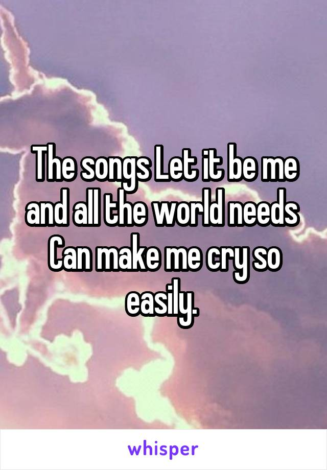 The songs Let it be me and all the world needs  Can make me cry so easily.