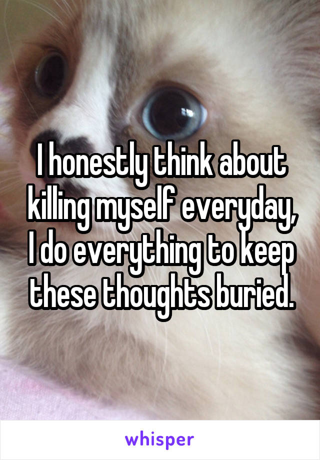 I honestly think about killing myself everyday, I do everything to keep these thoughts buried.