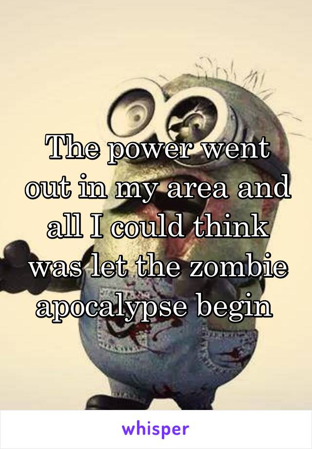 The power went out in my area and all I could think was let the zombie apocalypse begin
